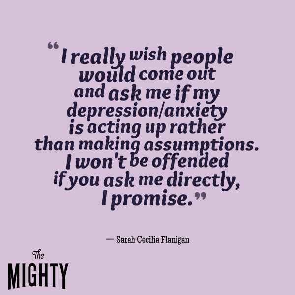 "A quote from Sarah Cecilia Flanigan that says, ""I really wish people would come out and ask me if my depression/anxiety is acting up rather than making assumptions. I won't be offended if you ask me directly, I promise."""