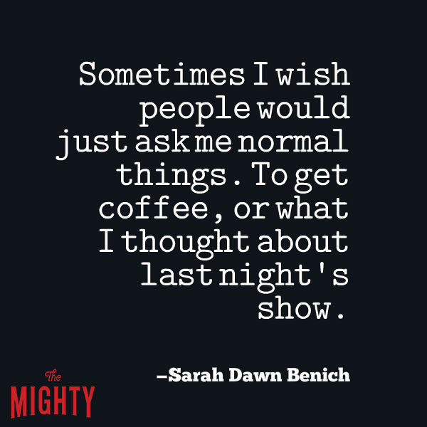 "A quote from Sarah Dawn Benich that says, ""Sometimes I wish people would just ask me normal things. To get coffee, or what I thought about last night's show."""