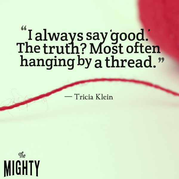 I always say 'good.' The truth? Most often hanging by a thread.
