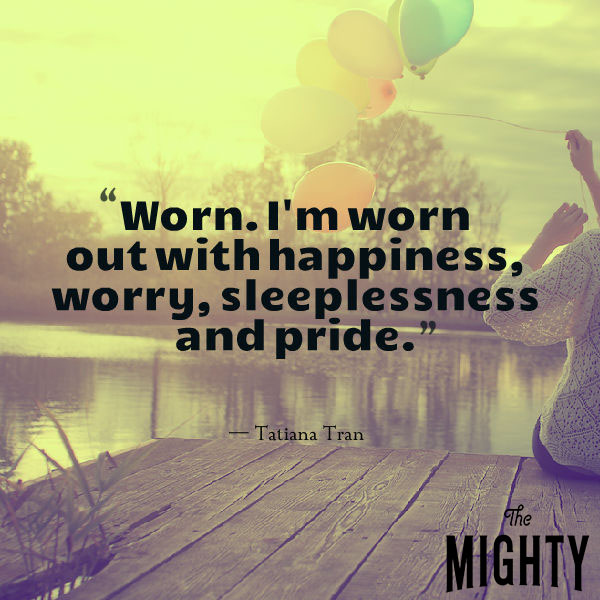 Worn. I'm worn out with happiness, worry, sleeplessness and pride.