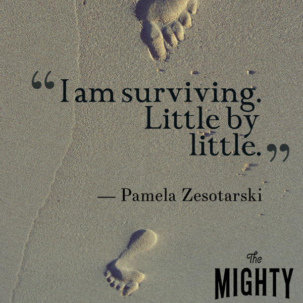 I am surviving. Little by little.