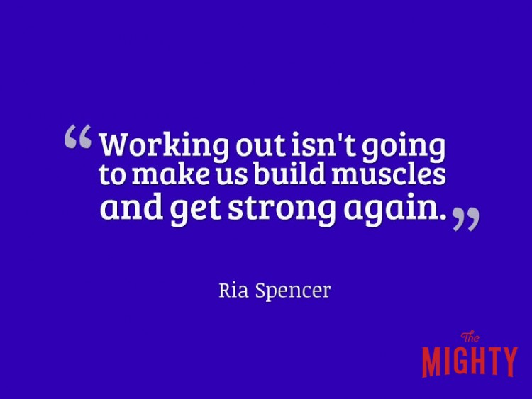 Working out isn't going to make us build muscles and get strong again Ria Spencer