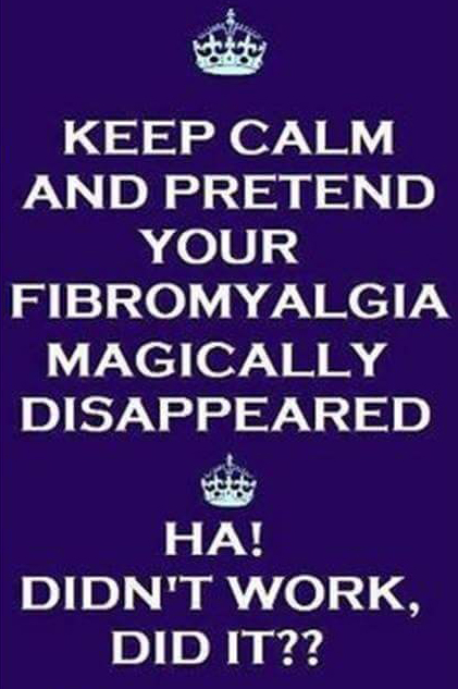 fibromyalgia meme: keep calm and pretend your fibromyalgia magically disappeared... ha! didn't work did it?