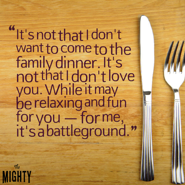 it's not that I don't want to come to the family dinner. it's not that I don't love you. while it may be relaxing and fun for you - for me, it's a battleground.