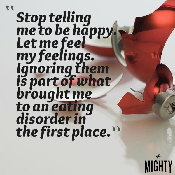 stop telling me to be happy. let me feel my feelings. ignoring them is part of what brought me to an eating disorder in the first place.