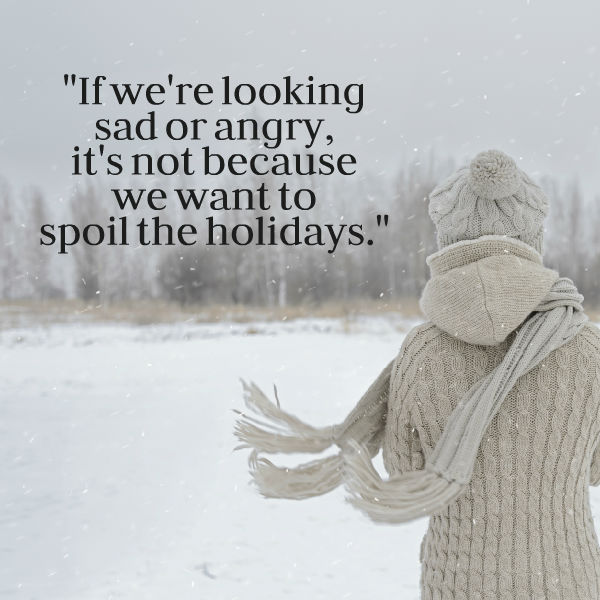 if we're looking sad or angry, it's not because we want to spoil the holidays.