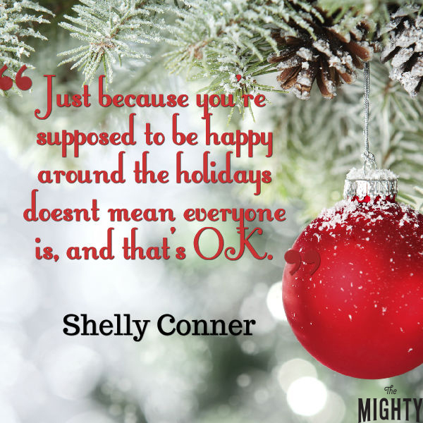 "A quote from Shelly Conner that says, ""Just because you're supposed to be happy around the holidays doesn't mean everyone is, and that's OK."""