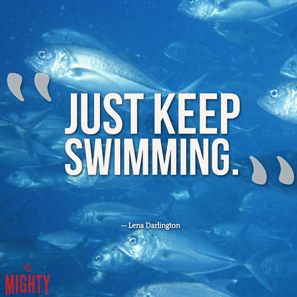 """Just keep swimming!"""