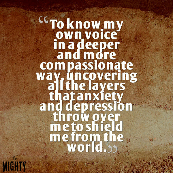 'To know my own voice in a deeper and more compassionate way, uncovering all the layers that anxiety and depression throw over me to shield me from the world.'