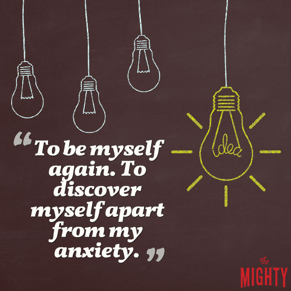 'To be myself again. To discover myself apart from my anxiety.'