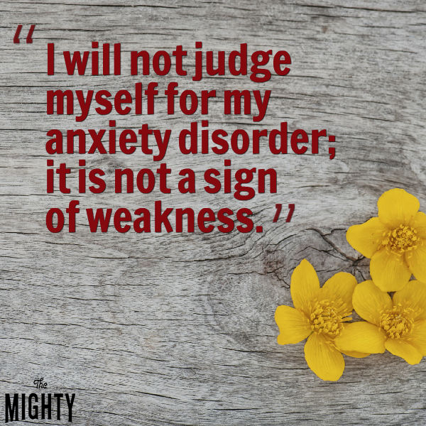 'I will not judge myself for my anxiety disorder; it is not a sign of weakness.'