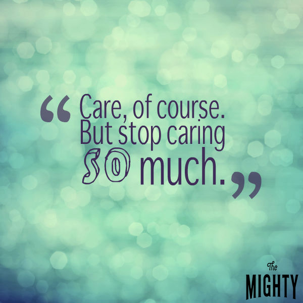 'Care, of course. But stop caring so much.'