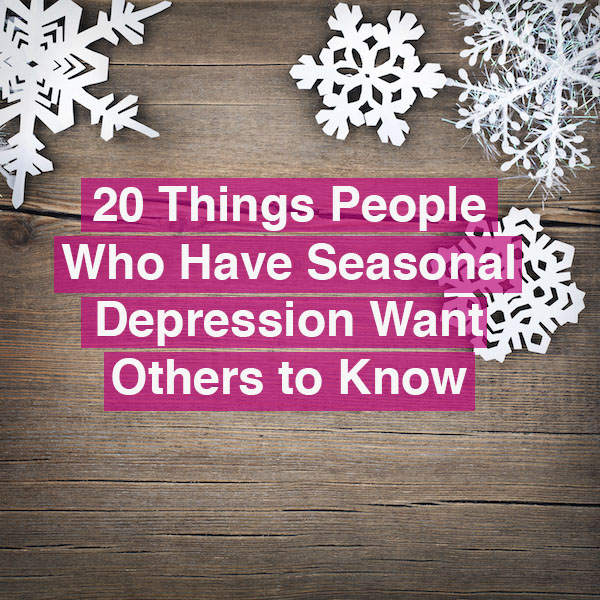 20 things people who have seasonal depression want others to know 20 things people who have seasonal depression want others to know the mighty ccuart Choice Image