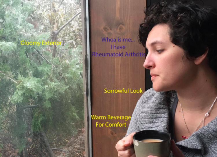 "A photo of the author looking out the window, holding a mug, with the text ""gloomy exterior,"" ""whoa is me... I have rheumatoid arthritis,"" ""sorrowful look,"" and ""warm beverage for comfort"""