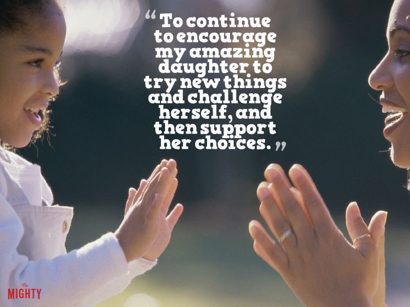 """To continue to encourage my amazing daughter to try new things and challenge herself, and then support her choices."""