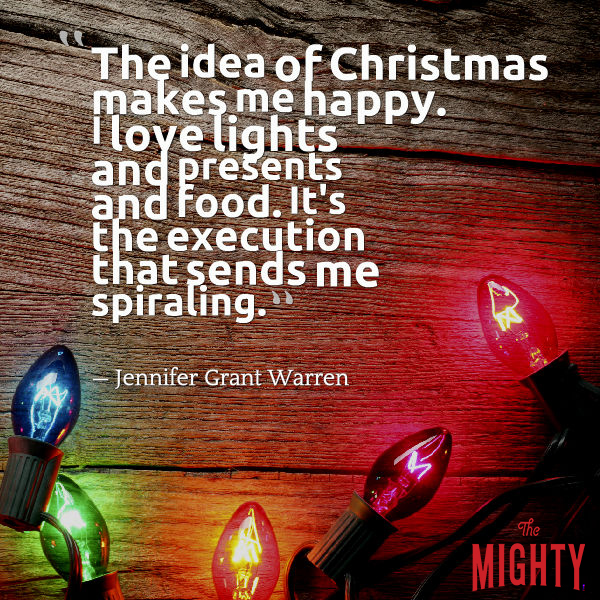 "Quote from Jennifer Grant Warren that says, ""The idea of Christmas makes me happy. I love lights and presents and food. It's the execution that sends me spiraling. The shopping, preparation and parties overwhelm me."""