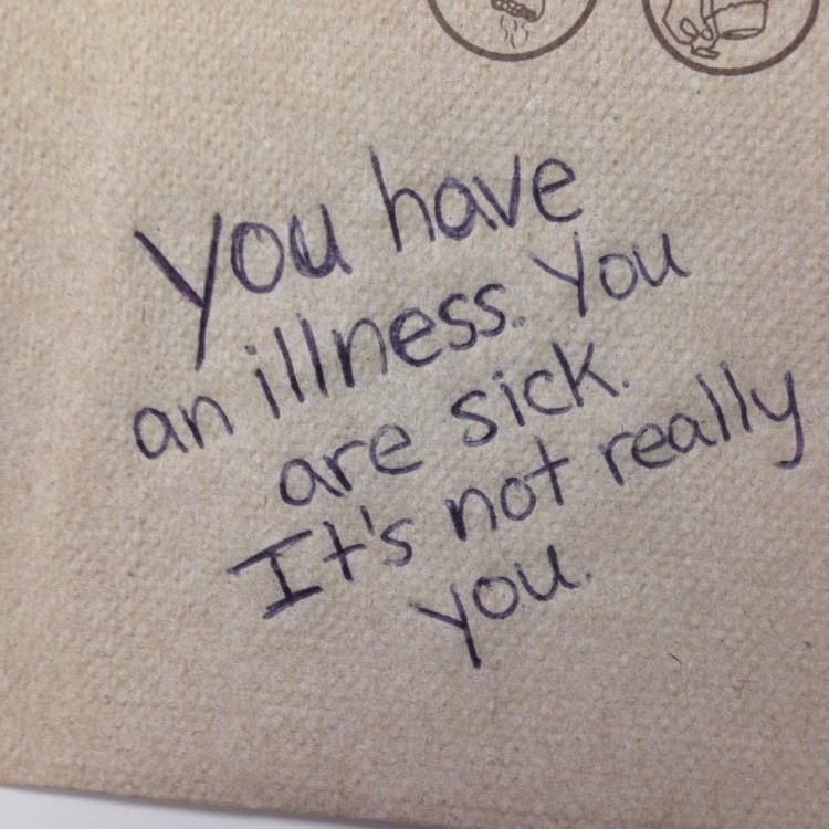 """You have an illness. You are sick. It's not really you."""