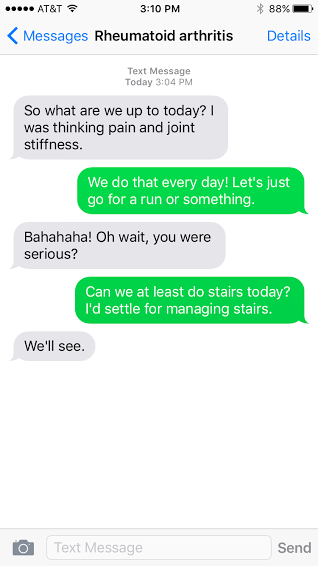 Rheumatoid arthritis (RA): So what are we up to today? I was thinking pain and joint stiffness. Me: We do that every day! Let's just go for a run or something. RA: Bahahaha! Oh wait, you were serious? Me: Can we at least do stairs today? I'd settle for managing stairs. RA: We'll see.""