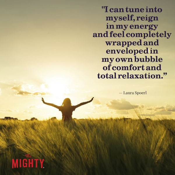 Image is a woman in a field. Text says: I can tune into myself, reign in my energy and feel completely wrapped and enveloped in my own bubble of comfort and total relaxation. -- Laura Spoerl