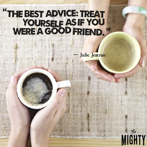 "Quote from Julie Jeatran that says, ""Treat yourself as if you were a good friend."""