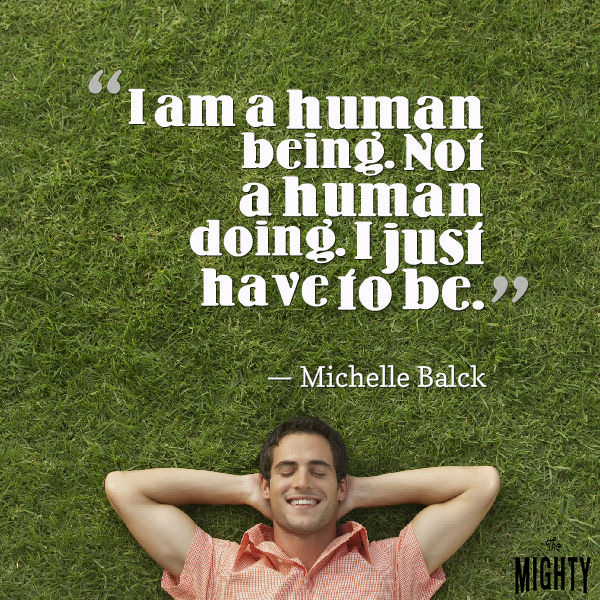 "Quote from Michelle Balck that says, ""I am a human being. Not a human doing. I just have to be."""