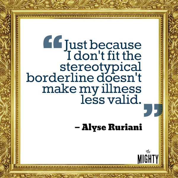 "A quote from Alyse Ruriani that says, ""Just because I don't fit the stereotypical borderline doesn't make my illness less valid."""