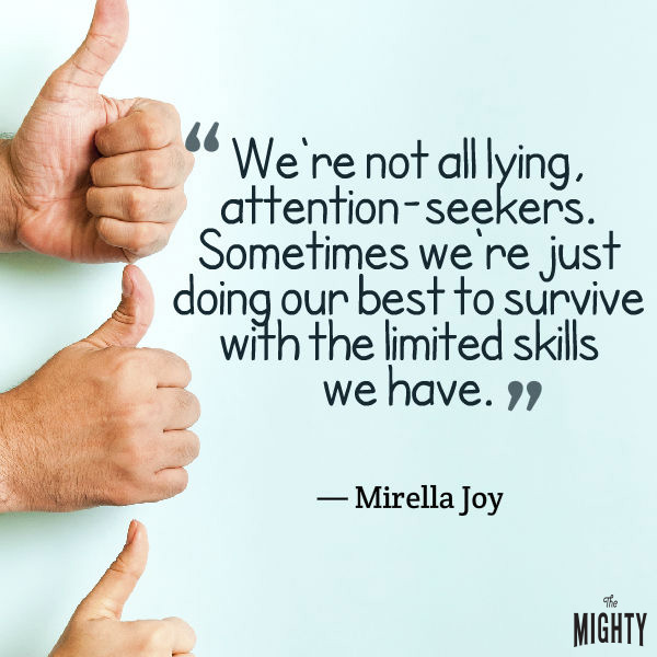 "A quote from Mirella Joy that says, ""We're not all lying, attention-seekers. Sometimes we're just doing our best to survive with the limited skills we have."""