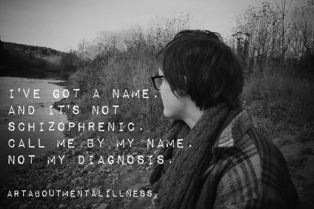 """Photo of woman sitting my a river with words that read """"I've got a name and it's not Schizophrenic. Call me by my name, not my diagnosis."""""""