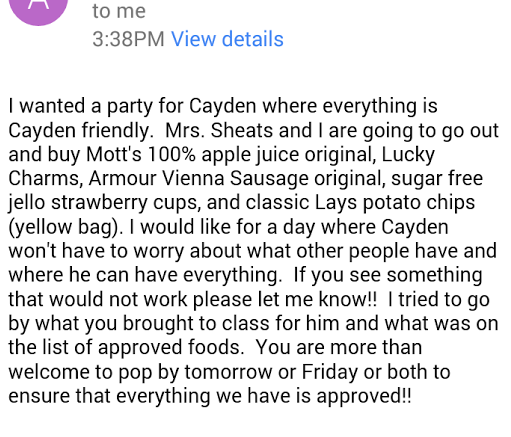 I wanted a party for Cayden where everything is Cayden friendly. Mrs. Sheets and I are going to go out and buy Mott's 100% apple juice original, Lucky Charms, Armour Vienna Sausage original, sugar free jello strawberry cups, and classic Lays potato chips (yellow bag). I would like for a day where Cayden won't have to worry about what other people have and where he can have everything. If you see something that would not work please let me know!! I tried to go on by what you brought to class for him and what was on the list of approved foods. You are more than welcome top op by tomorrow or Friday or both to ensure that everything we have is approved!!