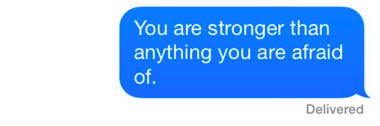 "A text that reads: ""You are stronger than anything you are afraid of."""