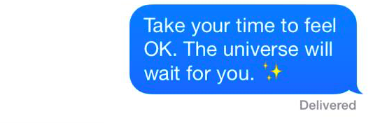 "A text that reads: ""Take your time to feel OK. The universe will wait for you."""