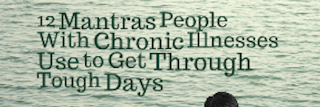 12 mantras people with chronic illnesses use to get through tough days