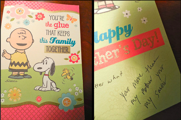 "On the left shows the front of the card: Charlie Brown and Snoopy sit on a green filed. The text reads, ""You're the glue that keeps this family together."" On the right shows the inside of the card, which reads, ""You're more than my mother you're my savior."""