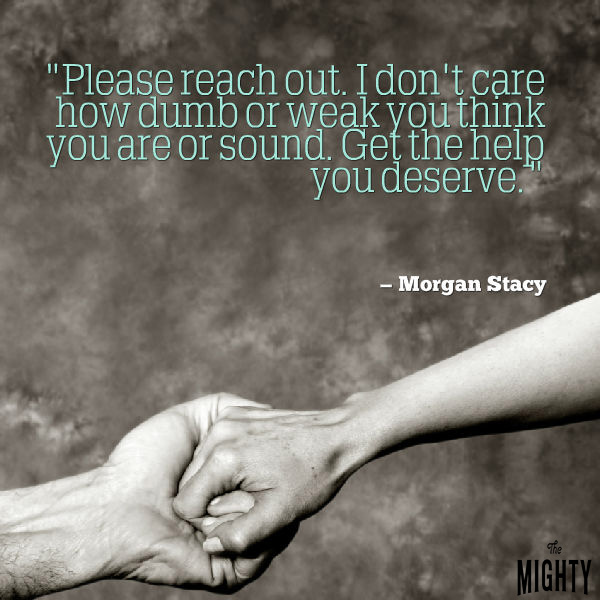 "A quote from Morgan Stacy that says, ""Please reach out. I don't care how dumb or weak you think you are or sound. Get the help you deserve."""
