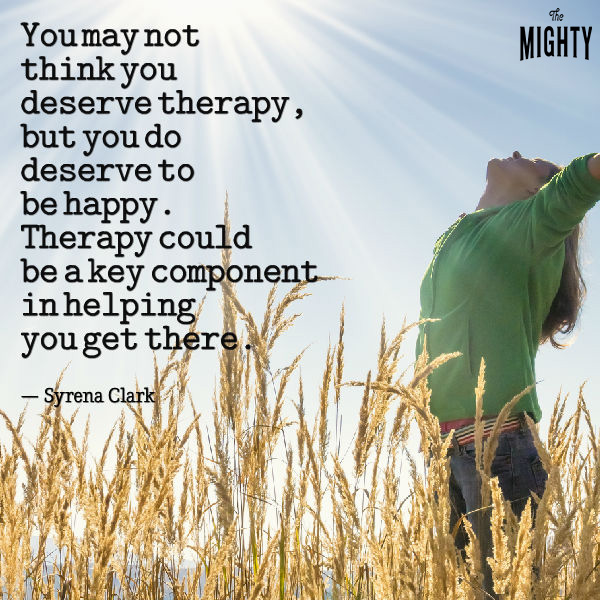 You may not think you deserve therapy, but you do deserve to be happy. Therapy could be a key component in helping you get there.""
