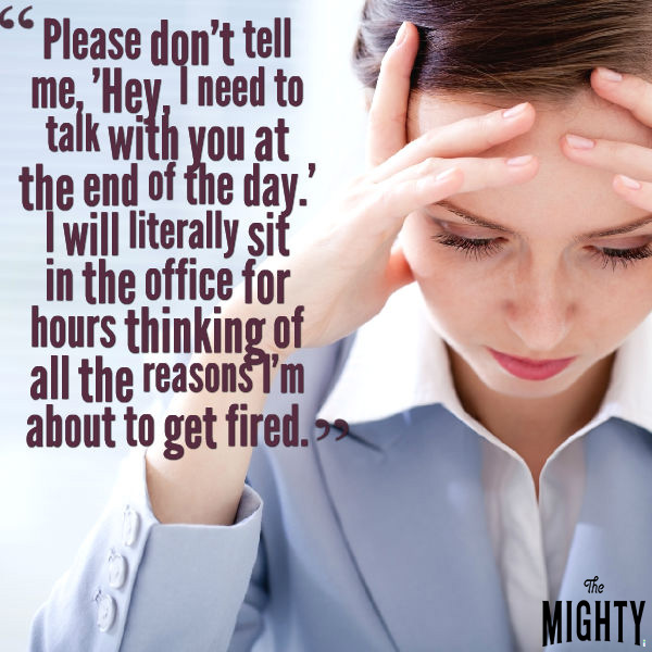 "A woman in a light blue blazer holds her head in her hands. Text: ""Please don't tell me, 'Hey, I need to talk with you at the end of the day.' I will literally sit in the office for hours thinking of all the reasons I'm about to get fired.'"""