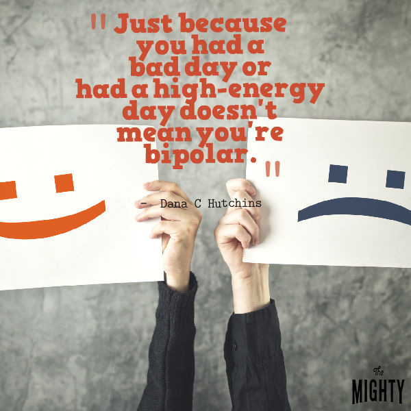 Quote by Dana C Hutchins that says [Just because you had a bad day or had a high-energy day doesn't mean you're bipolar.]