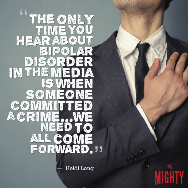 """Quote by Heidi Long that says [The only time you hear about bipolar disorder in the media is when someone committed a crime...We need to all come forward."""""""