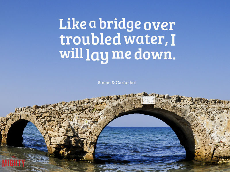 "Photo of bridge that reads ""like a bridge over troubled water, I will lay me down."""