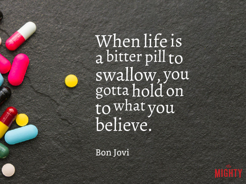 "Photo of pill, with words that read ""When life is a bitter pill to swallow, you gotta hold on to what you believe."""