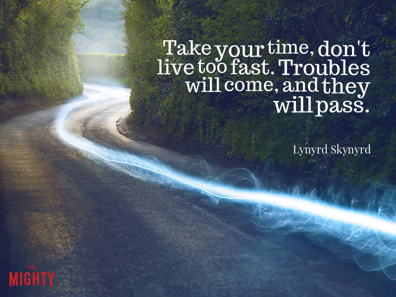 "Photo of road that reads ""Take your time, don't live too fast. Troubles will come, and they will pass."""