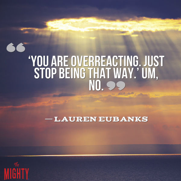 Quote by Lauren Eubanks that says [You are overreacting. Just stop being that way.' Um, no.]