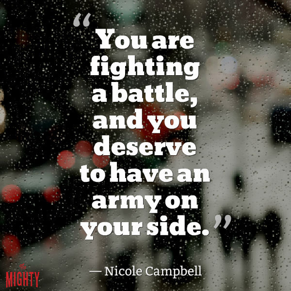You are fighting a battle, and you deserve to have an army on your side.