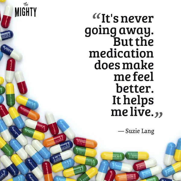 Quote by Suzie Lang that says [It's never going away. But the medication does make me feel better. It helps me live.]