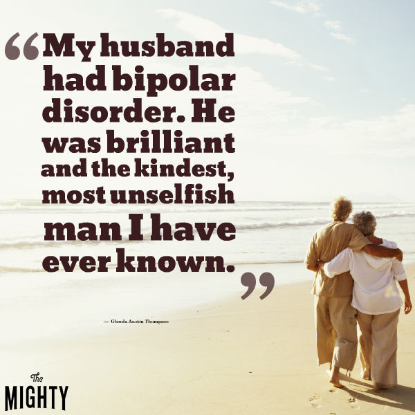Quote by Glenda Austin Thompson that says [My husband had bipolar disorder. He was brilliant and the kindest, most unselfish man I have ever known.]