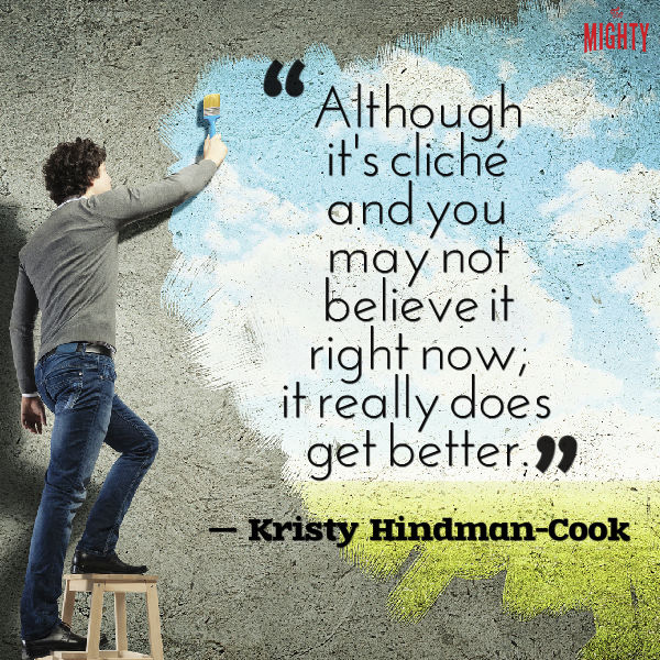 "A quote from Kristy Hindman-Cook that says, ""Although it's cliché and you may not believe it right now, it really does get better."""