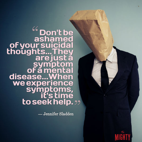 "A quote from Jennifer Sladden that says, ""Don't be ashamed of your suicidal thoughts... They are just a symptom of a mental disease... When we experience symptoms, it's time to seek help."""
