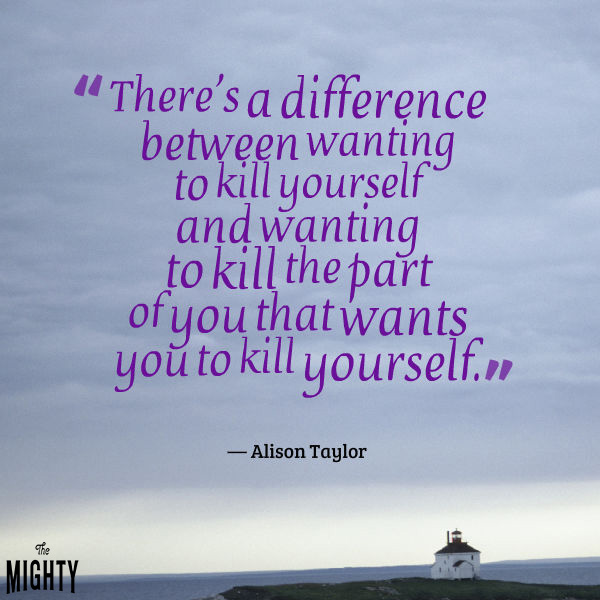 "A quote from Alison Taylor that says, ""There's a difference between wanting to kill yourself and wanting to kill the part of you that wants you to kill yourself."""