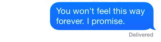 "Text that reads: ""You won't feel this way forever. I promise."""