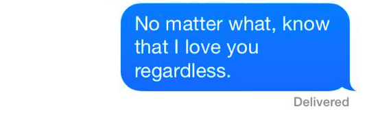 "A text that reads: ""No matter what, know that I love you regardless."""